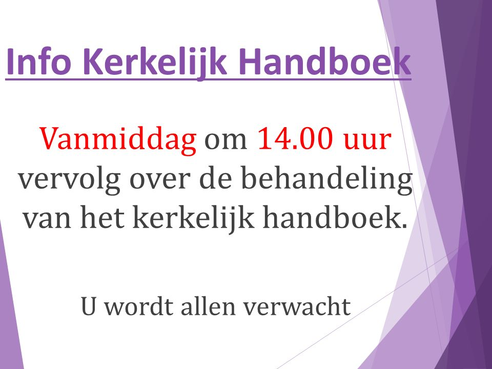 Info Kerkelijk Handboek Vanmiddag om 14.00 uur vervolg over de behandeling van het kerkelijk handboek.