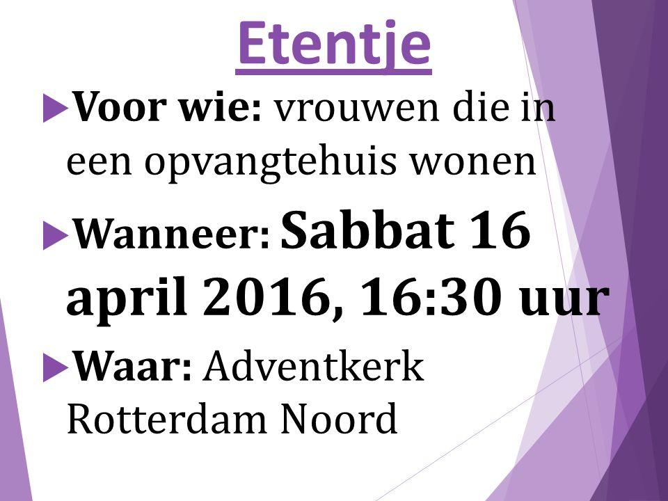 Etentje  Voor wie: vrouwen die in een opvangtehuis wonen  Wanneer: Sabbat 16 april 2016, 16:30 uur  Waar: Adventkerk Rotterdam Noord