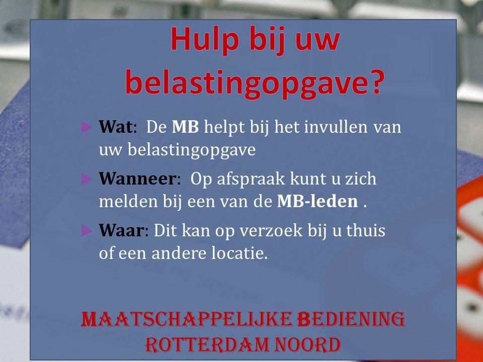 Maatschappelijke Bediening Rotterdam Noord  Wat: De MB helpt bij het invullen van uw belastingopgave  Wanneer: Op afspraak kunt u zich melden bij een van de MB-leden.