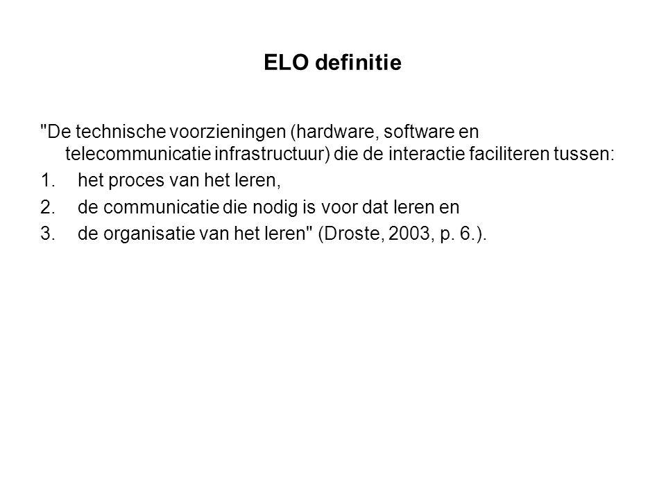 ELO definitie De technische voorzieningen (hardware, software en telecommunicatie infrastructuur) die de interactie faciliteren tussen: 1.het proces van het leren, 2.de communicatie die nodig is voor dat leren en 3.de organisatie van het leren (Droste, 2003, p.