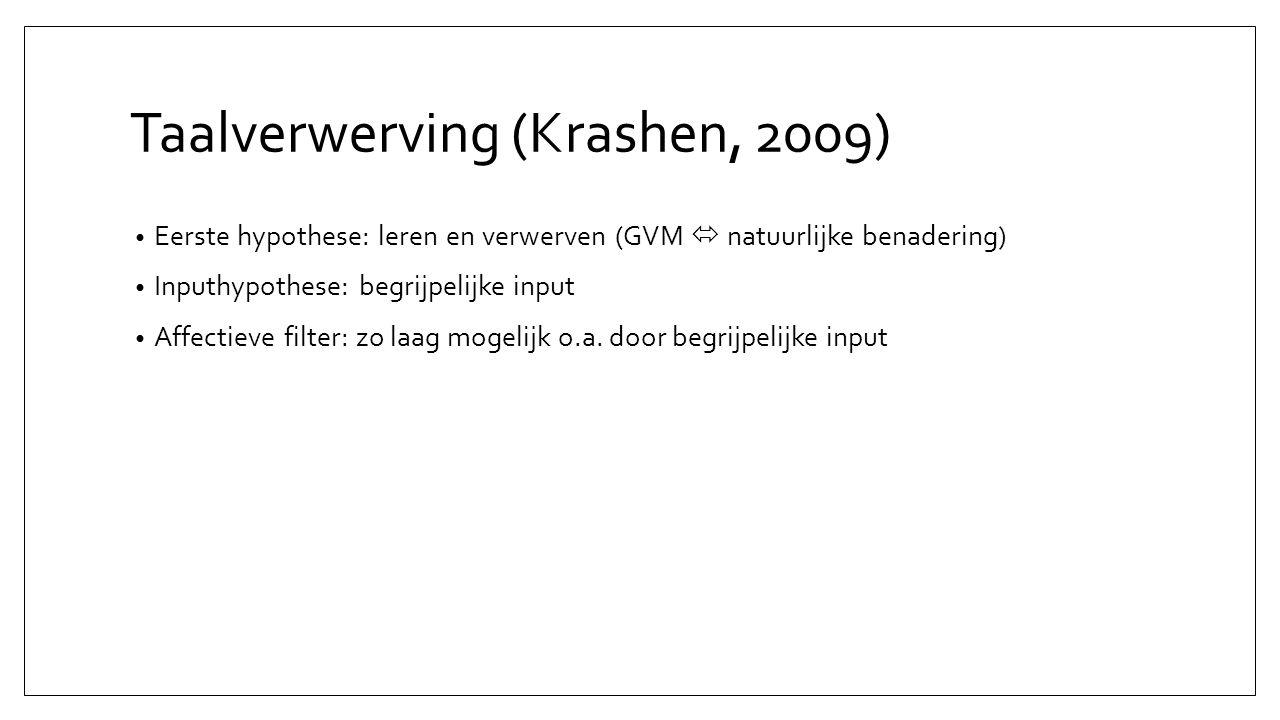 Taalverwerving (Krashen, 2009) Eerste hypothese: leren en verwerven (GVM  natuurlijke benadering) Inputhypothese: begrijpelijke input Affectieve filter: zo laag mogelijk o.a.