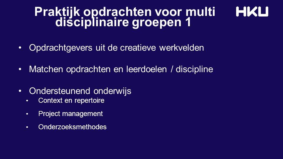 Praktijk opdrachten voor multi disciplinaire groepen 1 Opdrachtgevers uit de creatieve werkvelden Matchen opdrachten en leerdoelen / discipline Ondersteunend onderwijs Context en repertoire Project management Onderzoeksmethodes