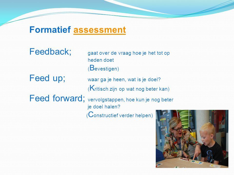 Formatief assessment Feedback; gaat over de vraag hoe je het tot op heden doetassessment ( B evestigen) Feed up; waar ga je heen, wat is je doel.