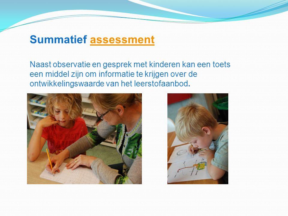 Summatief assessmentassessment Naast observatie en gesprek met kinderen kan een toets een middel zijn om informatie te krijgen over de ontwikkelingswaarde van het leerstofaanbod.
