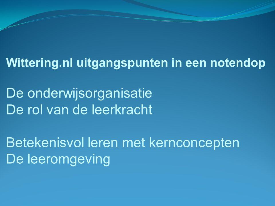 Wittering.nl uitgangspunten in een notendop De onderwijsorganisatie De rol van de leerkracht Betekenisvol leren met kernconcepten De leeromgeving