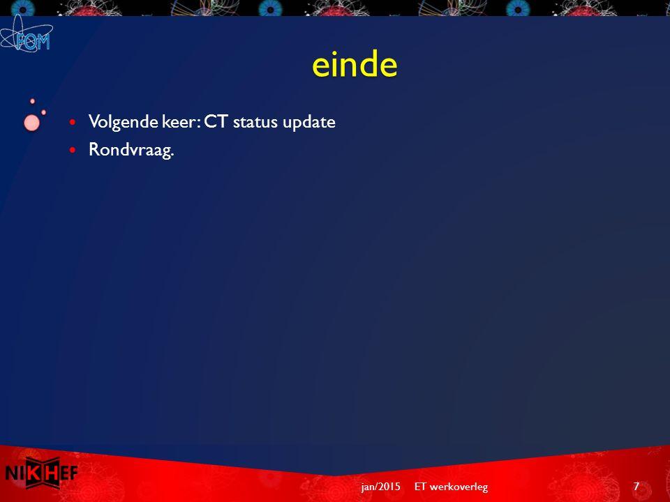 einde Volgende keer: CT status update Rondvraag. ET werkoverleg7jan/2015