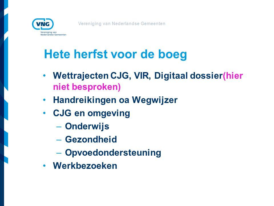 Vereniging van Nederlandse Gemeenten Hete herfst voor de boeg Wettrajecten CJG, VIR, Digitaal dossier(hier niet besproken) Handreikingen oa Wegwijzer CJG en omgeving –Onderwijs –Gezondheid –Opvoedondersteuning Werkbezoeken