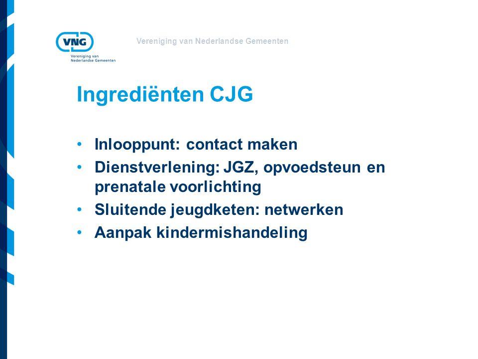 Vereniging van Nederlandse Gemeenten Ingrediënten CJG Inlooppunt: contact maken Dienstverlening: JGZ, opvoedsteun en prenatale voorlichting Sluitende jeugdketen: netwerken Aanpak kindermishandeling