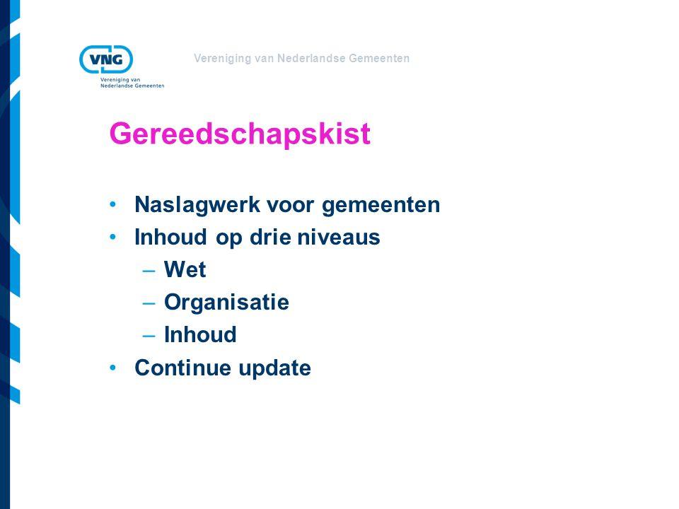 Vereniging van Nederlandse Gemeenten Gereedschapskist Naslagwerk voor gemeenten Inhoud op drie niveaus –Wet –Organisatie –Inhoud Continue update