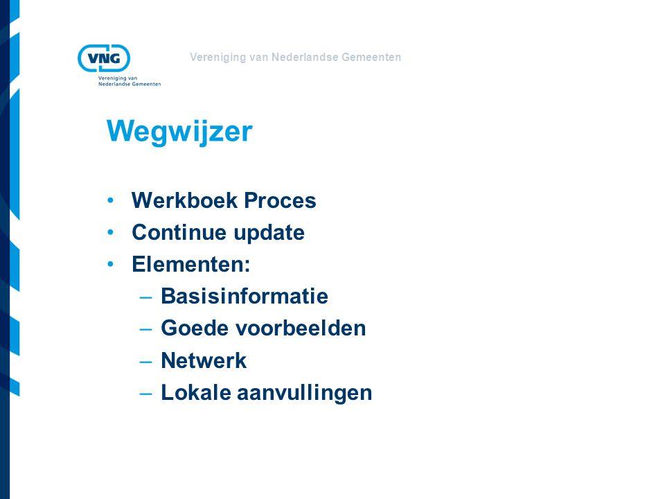 Vereniging van Nederlandse Gemeenten Wegwijzer Werkboek Proces Continue update Elementen: –Basisinformatie –Goede voorbeelden –Netwerk –Lokale aanvullingen