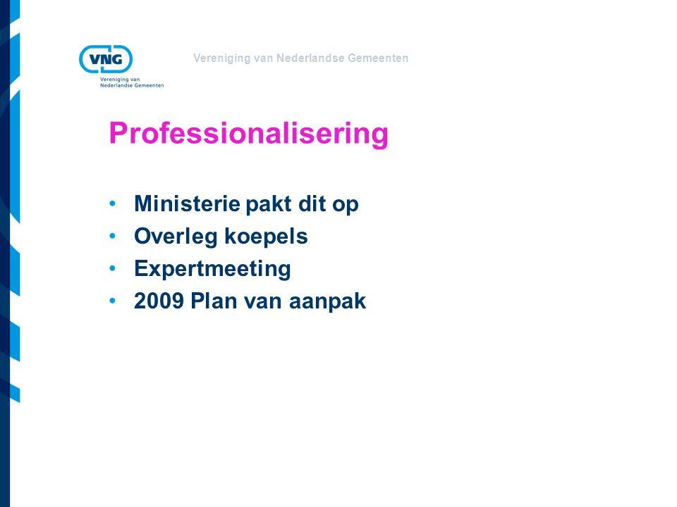 Vereniging van Nederlandse Gemeenten Professionalisering Ministerie pakt dit op Overleg koepels Expertmeeting 2009 Plan van aanpak