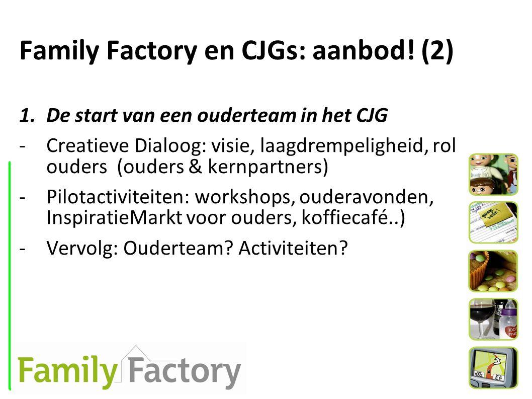 Family Factory en CJGs: aanbod! (2) 1.De start van een ouderteam in het CJG -Creatieve Dialoog: visie, laagdrempeligheid, rol ouders (ouders & kernpar