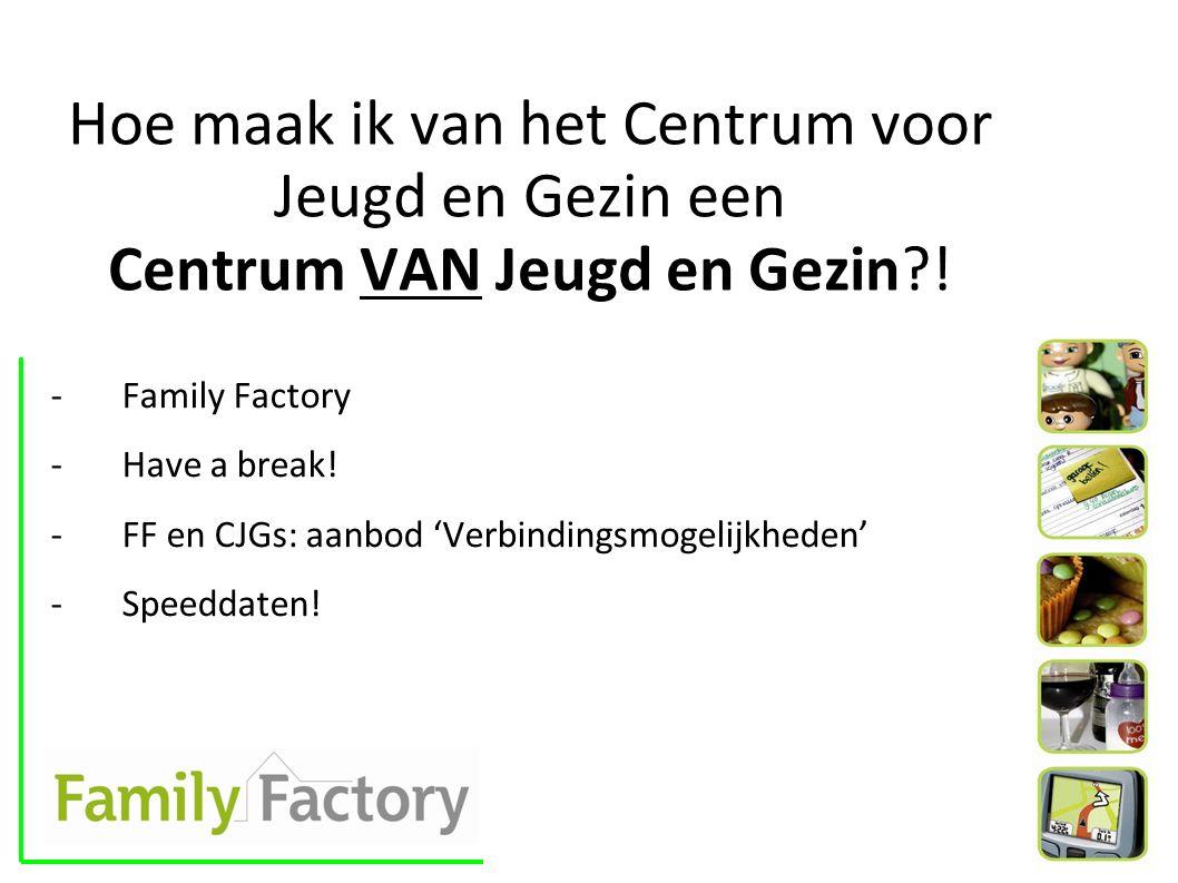 Hoe maak ik van het Centrum voor Jeugd en Gezin een Centrum VAN Jeugd en Gezin?! -Family Factory -Have a break! -FF en CJGs: aanbod 'Verbindingsmogeli