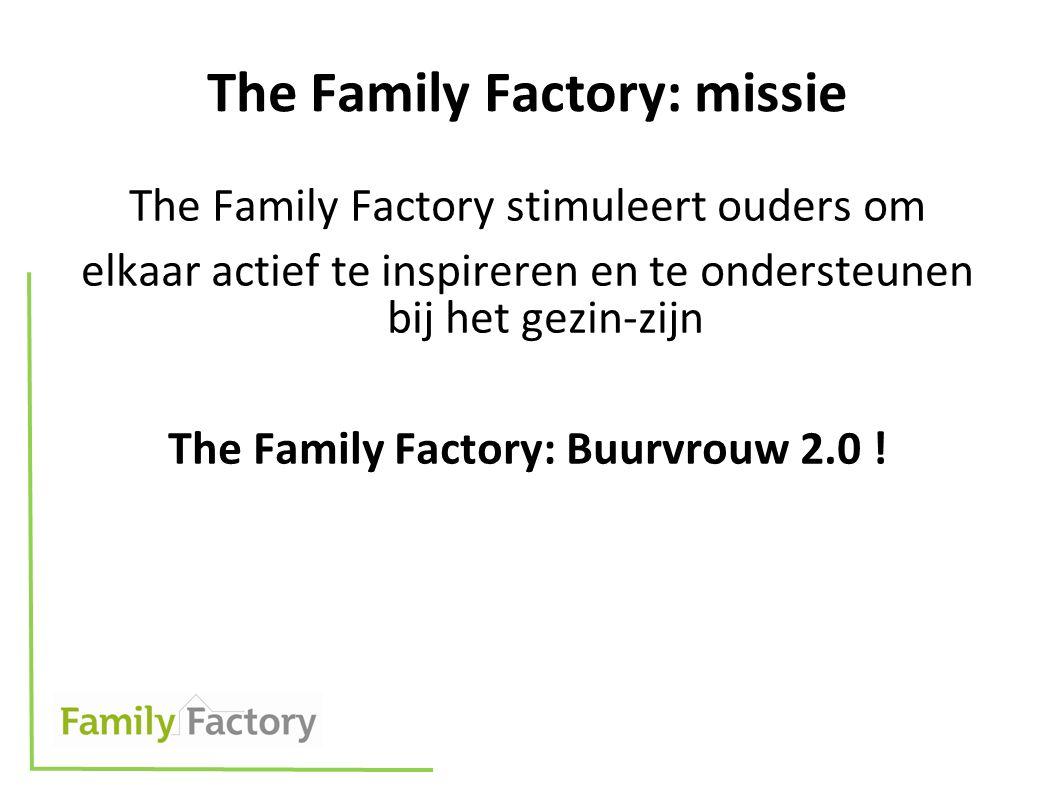 The Family Factory: missie The Family Factory stimuleert ouders om elkaar actief te inspireren en te ondersteunen bij het gezin-zijn The Family Factory: Buurvrouw 2.0 !