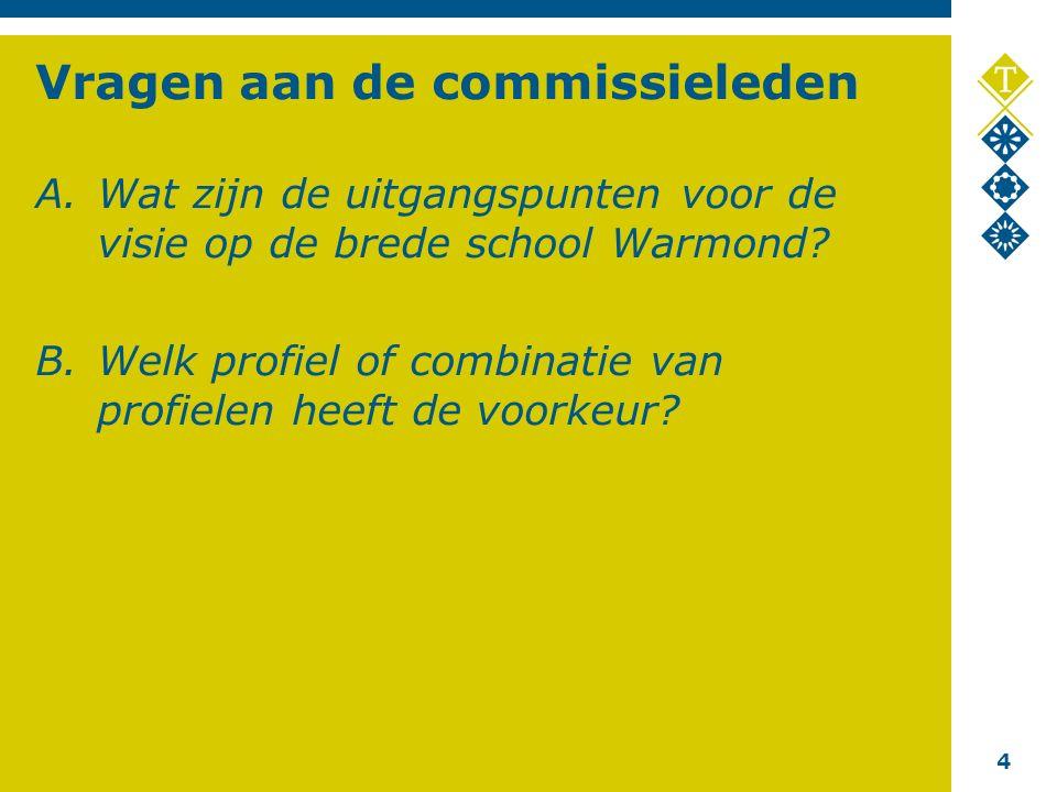 4 Vragen aan de commissieleden A.Wat zijn de uitgangspunten voor de visie op de brede school Warmond.