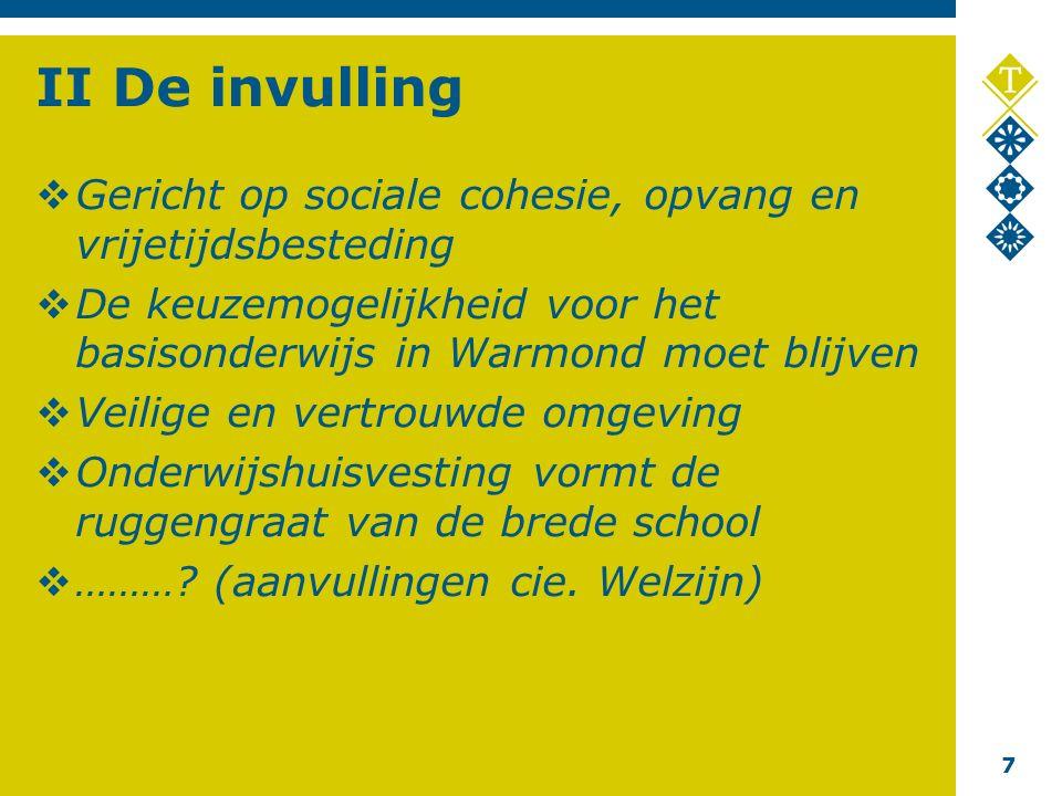 7 II De invulling  Gericht op sociale cohesie, opvang en vrijetijdsbesteding  De keuzemogelijkheid voor het basisonderwijs in Warmond moet blijven  Veilige en vertrouwde omgeving  Onderwijshuisvesting vormt de ruggengraat van de brede school  ……….