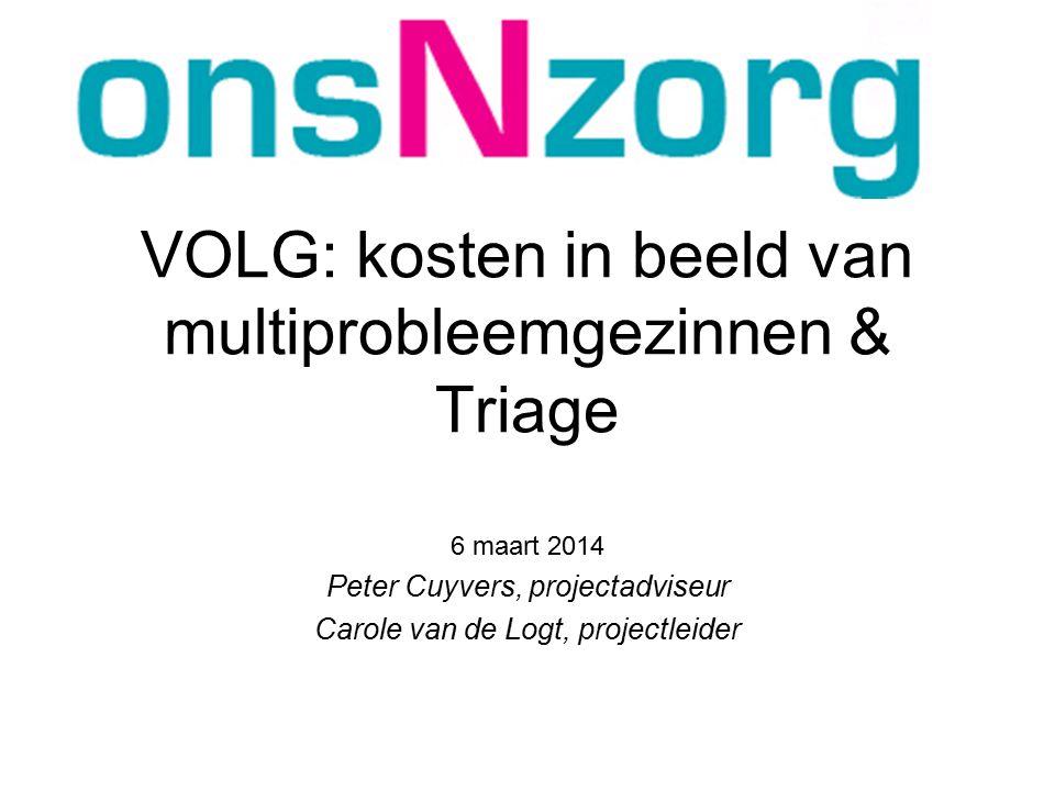 VOLG: kosten in beeld van multiprobleemgezinnen & Triage 6 maart 2014 Peter Cuyvers, projectadviseur Carole van de Logt, projectleider