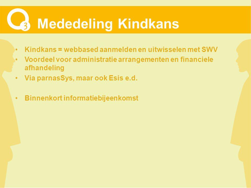 Mededeling Kindkans Kindkans = webbased aanmelden en uitwisselen met SWV Voordeel voor administratie arrangementen en financiele afhandeling Via parnasSys, maar ook Esis e.d.