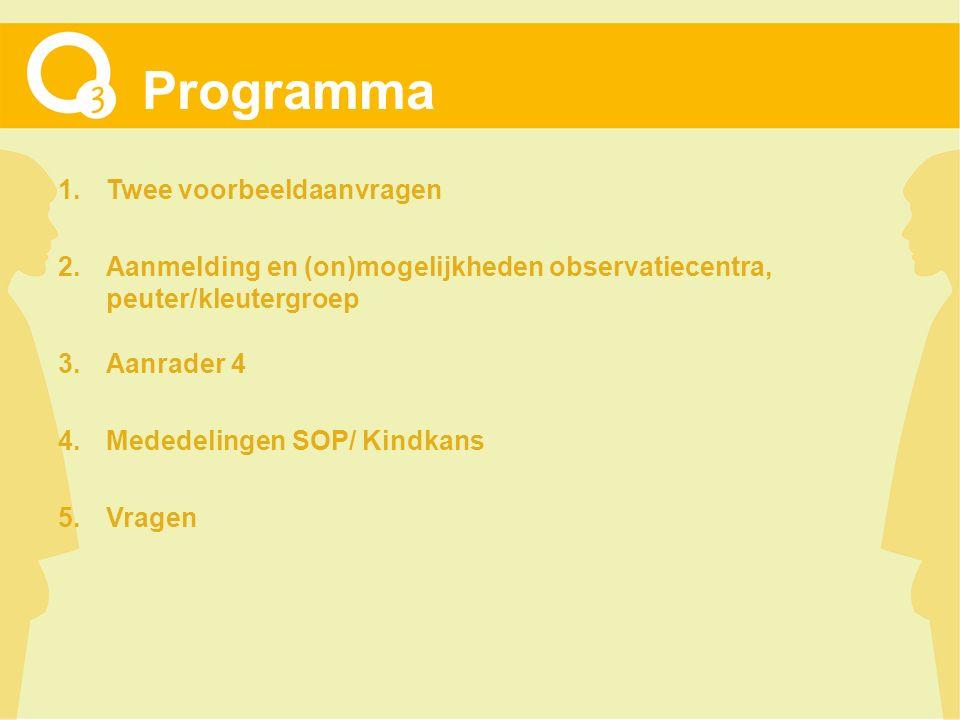 Programma 1.Twee voorbeeldaanvragen 2.Aanmelding en (on)mogelijkheden observatiecentra, peuter/kleutergroep 3.Aanrader 4 4.Mededelingen SOP/ Kindkans