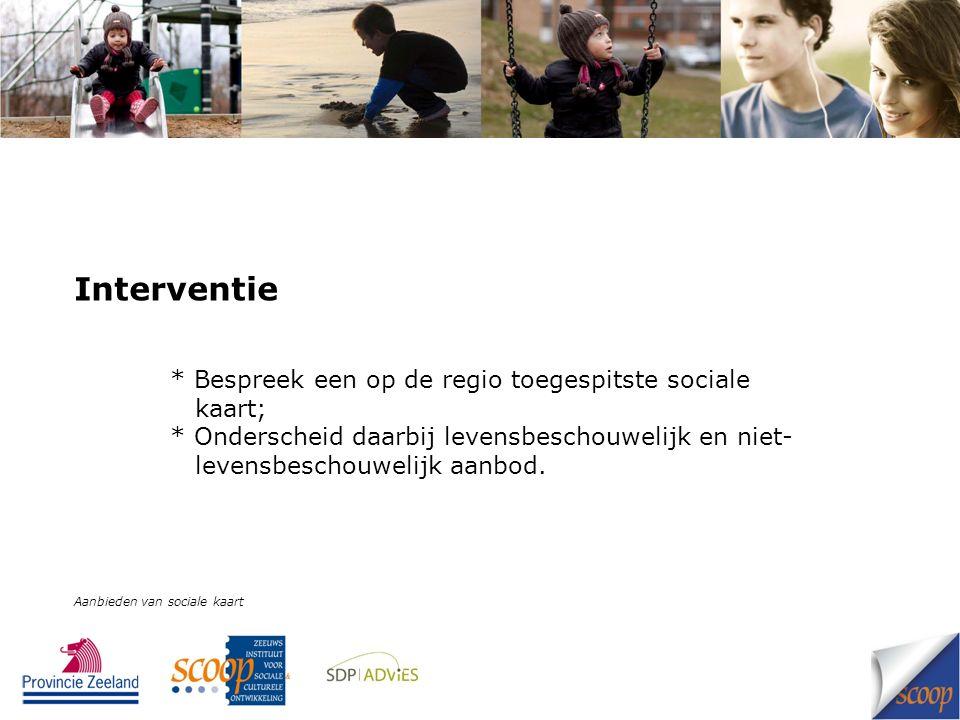 Interventie * Bespreek een op de regio toegespitste sociale kaart; * Onderscheid daarbij levensbeschouwelijk en niet- levensbeschouwelijk aanbod.