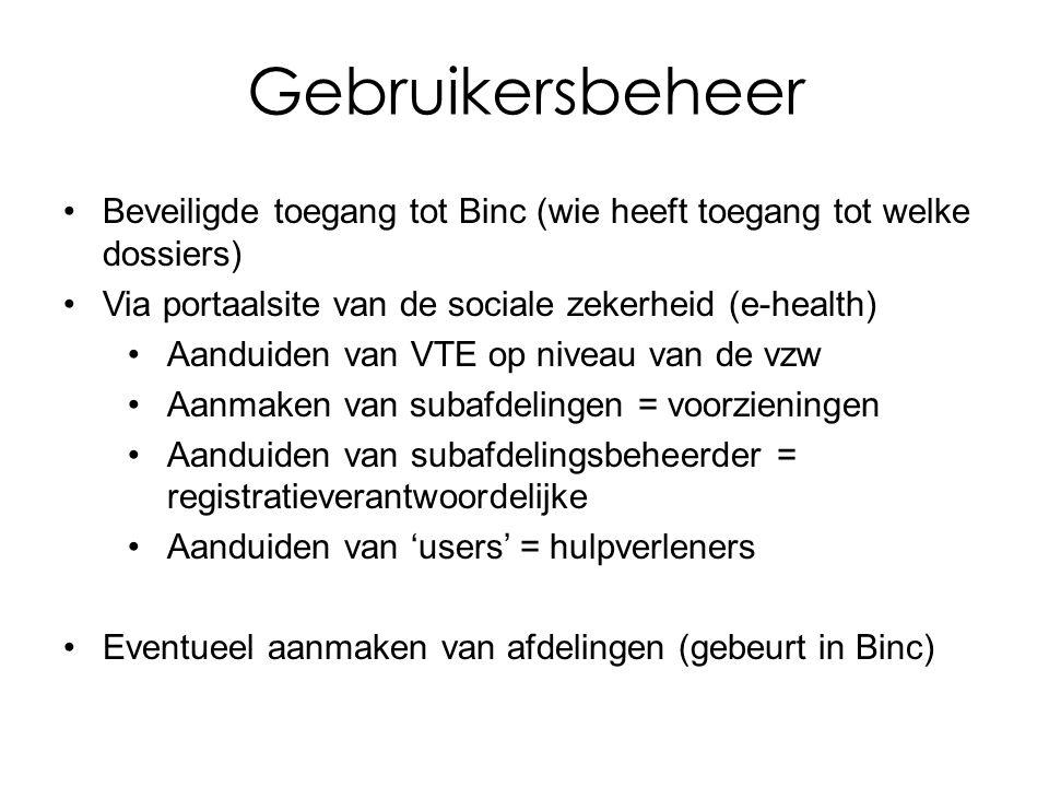 Gebruikersbeheer Beveiligde toegang tot Binc (wie heeft toegang tot welke dossiers) Via portaalsite van de sociale zekerheid (e-health) Aanduiden van VTE op niveau van de vzw Aanmaken van subafdelingen = voorzieningen Aanduiden van subafdelingsbeheerder = registratieverantwoordelijke Aanduiden van 'users' = hulpverleners Eventueel aanmaken van afdelingen (gebeurt in Binc)