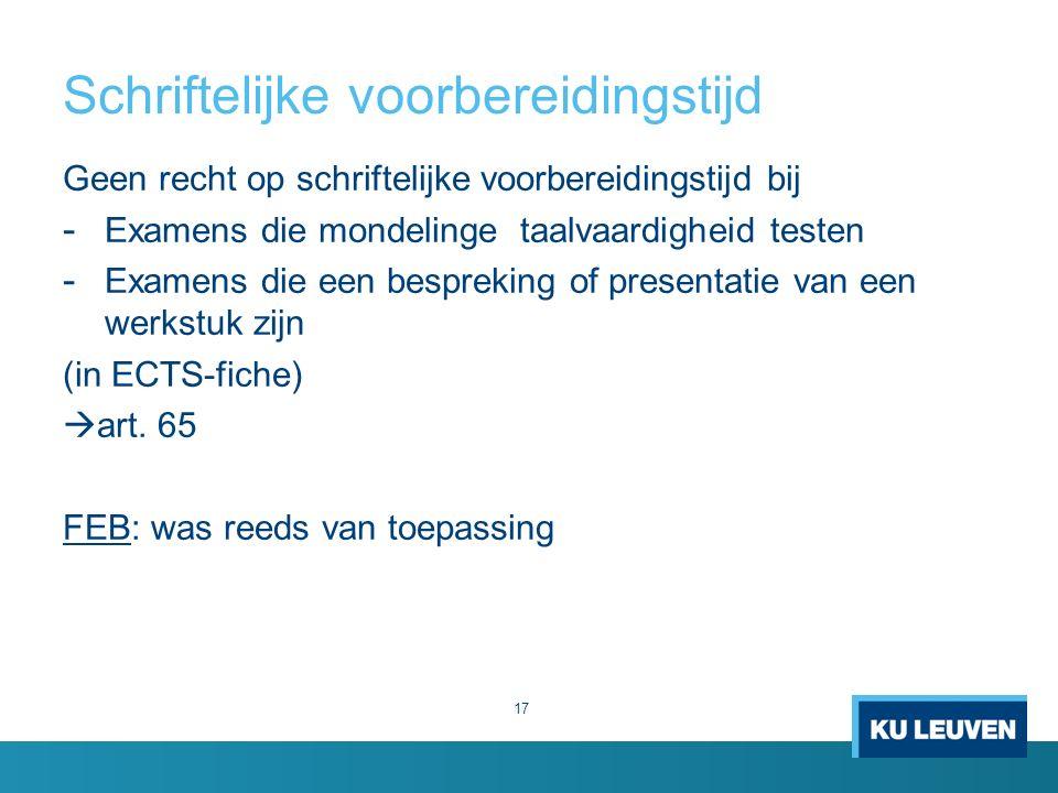 Schriftelijke voorbereidingstijd 17 Geen recht op schriftelijke voorbereidingstijd bij - Examens die mondelinge taalvaardigheid testen - Examens die een bespreking of presentatie van een werkstuk zijn (in ECTS-fiche)  art.