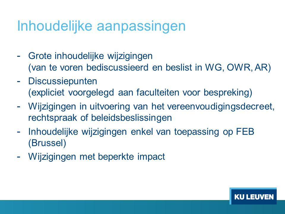 Inhoudelijke aanpassingen - Grote inhoudelijke wijzigingen (van te voren bediscussieerd en beslist in WG, OWR, AR) - Discussiepunten (expliciet voorgelegd aan faculteiten voor bespreking) - Wijzigingen in uitvoering van het vereenvoudigingsdecreet, rechtspraak of beleidsbeslissingen - Inhoudelijke wijzigingen enkel van toepassing op FEB (Brussel) - Wijzigingen met beperkte impact
