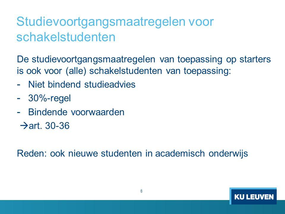 Studievoortgangsmaatregelen voor schakelstudenten 8 De studievoortgangsmaatregelen van toepassing op starters is ook voor (alle) schakelstudenten van toepassing: - Niet bindend studieadvies - 30%-regel - Bindende voorwaarden  art.