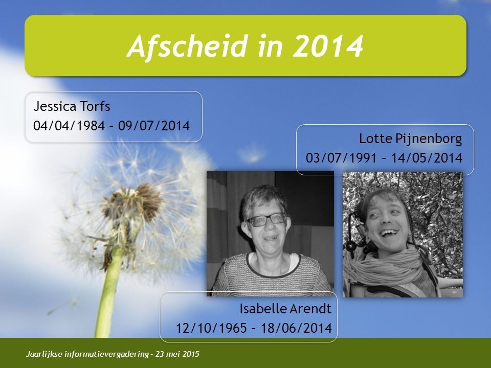 Jaarlijkse informatievergadering – 23 mei 2015 Afscheid in 2014 Isabelle Arendt 12/10/1965 – 18/06/2014 Jessica Torfs 04/04/1984 – 09/07/2014 Lotte Pijnenborg 03/07/1991 – 14/05/2014