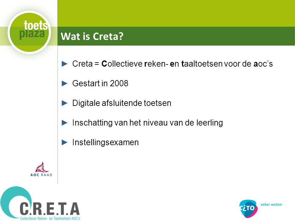 Wat is Creta? ►Creta = Collectieve reken- en taaltoetsen voor de aoc's ►Gestart in 2008 ►Digitale afsluitende toetsen ►Inschatting van het niveau van