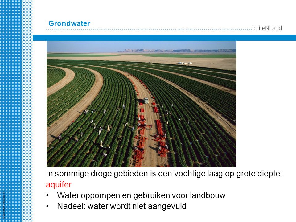 In sommige droge gebieden is een vochtige laag op grote diepte: aquifer Water oppompen en gebruiken voor landbouw Nadeel: water wordt niet aangevuld Grondwater