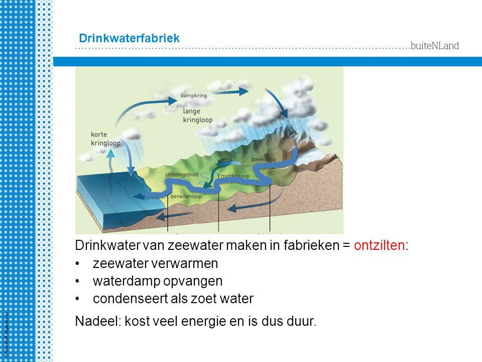 Drinkwater van zeewater maken in fabrieken = ontzilten: zeewater verwarmen waterdamp opvangen condenseert als zoet water Drinkwaterfabriek Nadeel: kost veel energie en is dus duur.