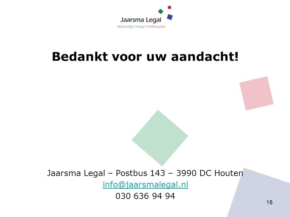 Bedankt voor uw aandacht! Jaarsma Legal – Postbus 143 – 3990 DC Houten info@jaarsmalegal.nl 030 636 94 94 16