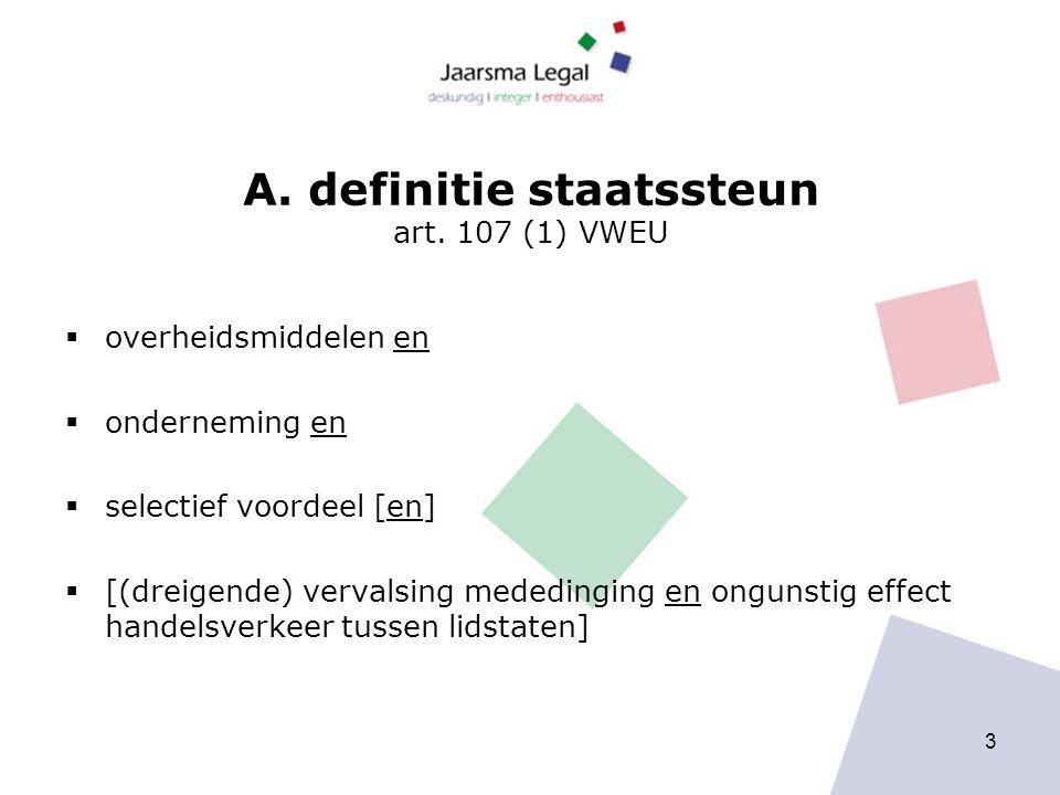 A. definitie staatssteun art. 107 (1) VWEU  overheidsmiddelen en  onderneming en  selectief voordeel [en]  [(dreigende) vervalsing mededinging en