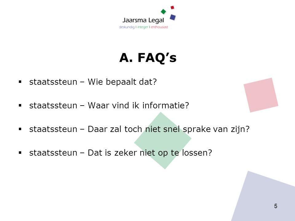 A. FAQ's  staatssteun – Wie bepaalt dat?  staatssteun – Waar vind ik informatie?  staatssteun – Daar zal toch niet snel sprake van zijn?  staatsst