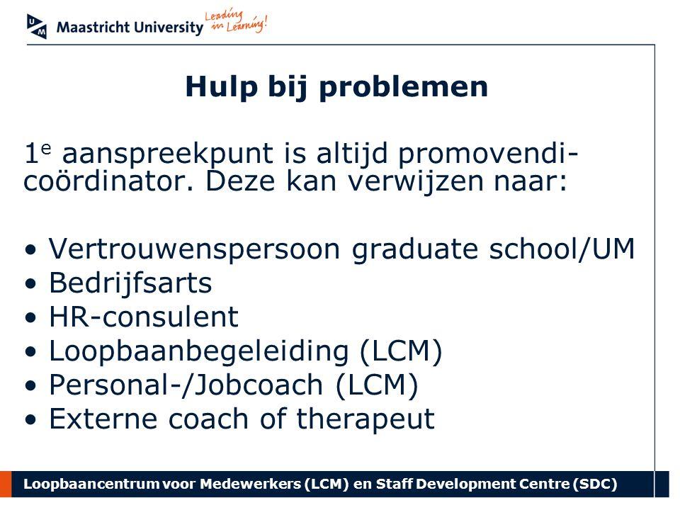 Loopbaancentrum voor Medewerkers (LCM) en Staff Development Centre (SDC) Hulp bij problemen 1 e aanspreekpunt is altijd promovendi- coördinator.