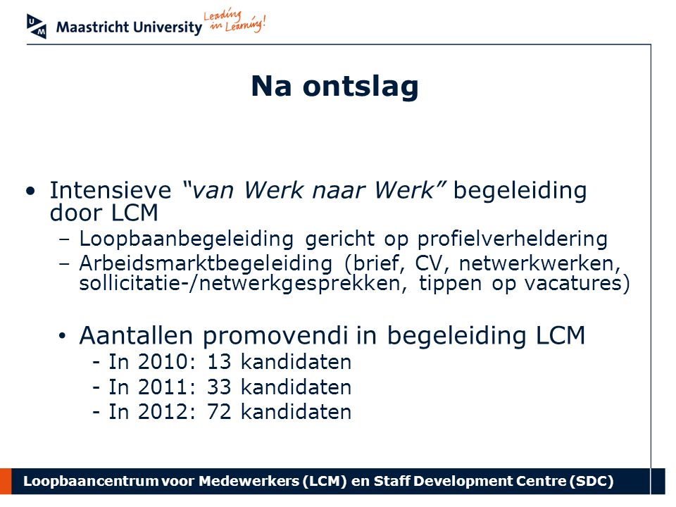 Loopbaancentrum voor Medewerkers (LCM) en Staff Development Centre (SDC) Na ontslag Intensieve van Werk naar Werk begeleiding door LCM –Loopbaanbegeleiding gericht op profielverheldering –Arbeidsmarktbegeleiding (brief, CV, netwerkwerken, sollicitatie-/netwerkgesprekken, tippen op vacatures) Aantallen promovendi in begeleiding LCM -In 2010: 13 kandidaten -In 2011: 33 kandidaten -In 2012: 72 kandidaten