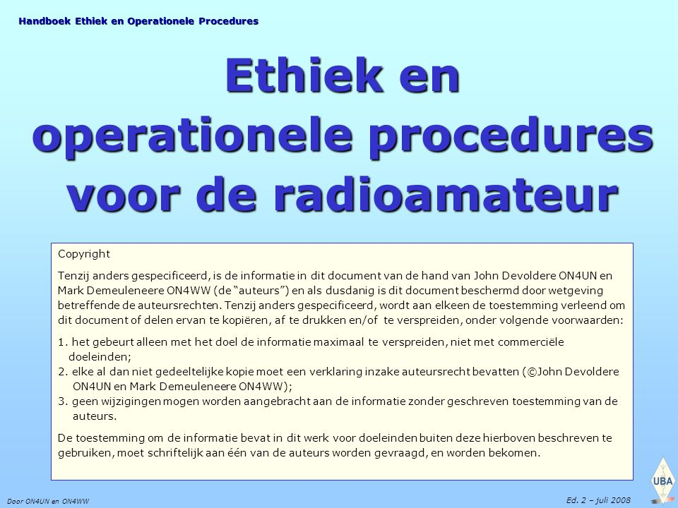 Handboek Ethiek en Operationele Procedures Door ON4UN en ON4WW Ed. 2 – juli 2008 Ethiek en operationele procedures voor de radioamateur Copyright Tenz