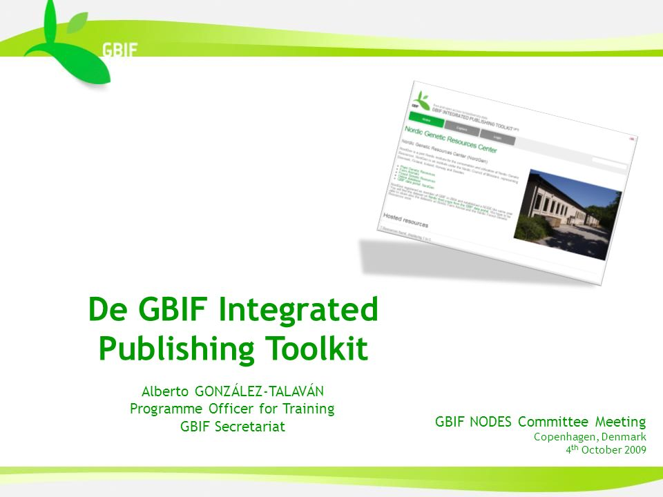 GBIF NODES Committee Meeting Copenhagen, Denmark 4 th October 2009 De GBIF Integrated Publishing Toolkit Alberto GONZÁLEZ-TALAVÁN Programme Officer for Training GBIF Secretariat