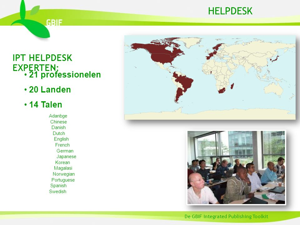 HELPDESK De GBIF Integrated Publishing Toolkit IPT HELPDESK EXPERTEN: 21 professionelen 20 Landen 14 Talen Adanbge Chinese Danish Dutch English French German Japanese Korean Magalasi Norwegian Portuguese Spanish Swedish