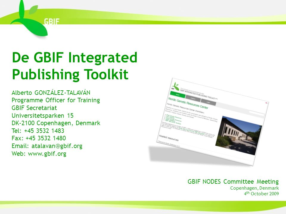 De GBIF Integrated Publishing Toolkit Alberto GONZÁLEZ-TALAVÁN Programme Officer for Training GBIF Secretariat Universitetsparken 15 DK-2100 Copenhagen, Denmark Tel: +45 3532 1483 Fax: +45 3532 1480 Email: atalavan@gbif.org Web: www.gbif.org GBIF NODES Committee Meeting Copenhagen, Denmark 4 th October 2009