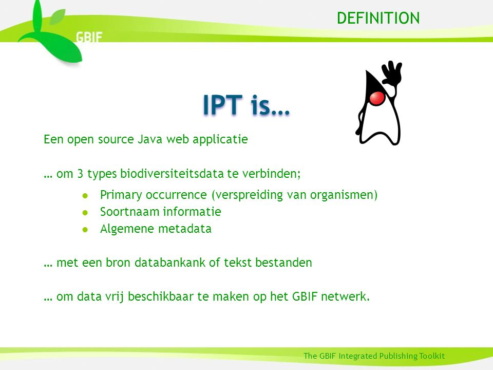 DEFINITION The GBIF Integrated Publishing Toolkit Een open source Java web applicatie … om 3 types biodiversiteitsdata te verbinden; l Primary occurre