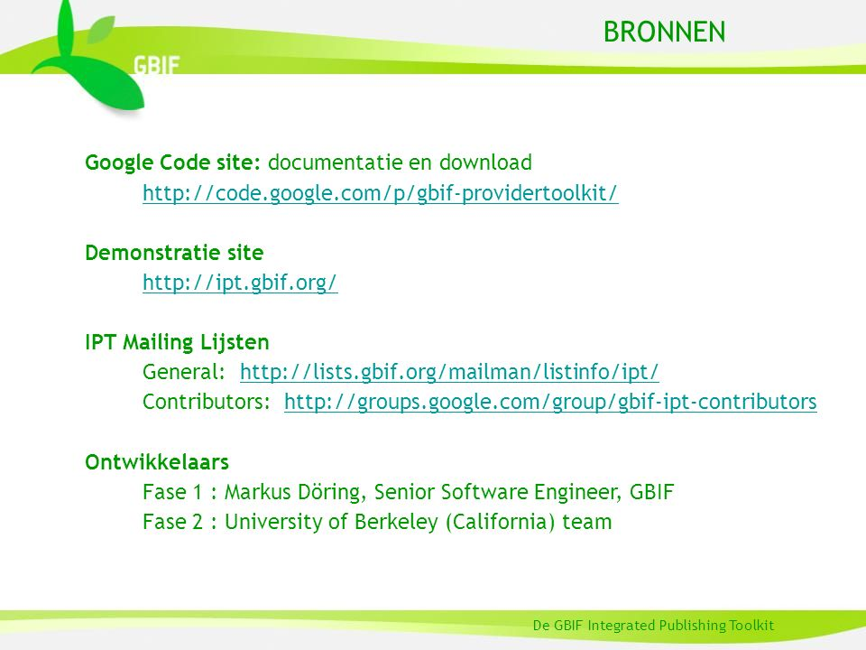 BRONNEN De GBIF Integrated Publishing Toolkit Google Code site: documentatie en download http://code.google.com/p/gbif-providertoolkit/ Demonstratie site http://ipt.gbif.org/ IPT Mailing Lijsten General: http://lists.gbif.org/mailman/listinfo/ipt/http://lists.gbif.org/mailman/listinfo/ipt/ Contributors: http://groups.google.com/group/gbif-ipt-contributorshttp://groups.google.com/group/gbif-ipt-contributors Ontwikkelaars Fase 1 : Markus Döring, Senior Software Engineer, GBIF Fase 2 : University of Berkeley (California) team