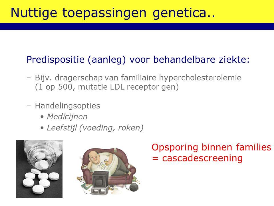 Nuttige toepassingen genetica.. Predispositie (aanleg) voor behandelbare ziekte: –Bijv.