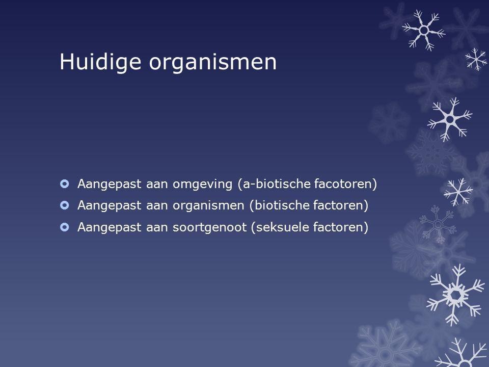 Huidige organismen  Aangepast aan omgeving (a-biotische facotoren)  Aangepast aan organismen (biotische factoren)  Aangepast aan soortgenoot (seksu