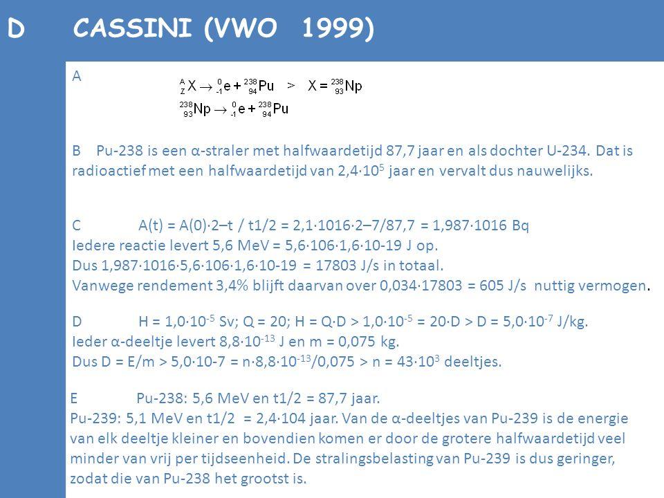 DCASSINI (VWO 1999) B Pu-238 is een α-straler met halfwaardetijd 87,7 jaar en als dochter U-234. Dat is radioactief met een halfwaardetijd van 2,4·10