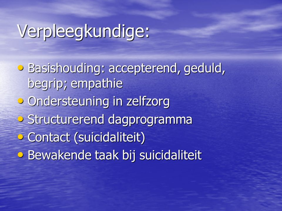 Verpleegkundige: Basishouding: accepterend, geduld, begrip; empathie Basishouding: accepterend, geduld, begrip; empathie Ondersteuning in zelfzorg Ondersteuning in zelfzorg Structurerend dagprogramma Structurerend dagprogramma Contact (suicidaliteit) Contact (suicidaliteit) Bewakende taak bij suicidaliteit Bewakende taak bij suicidaliteit