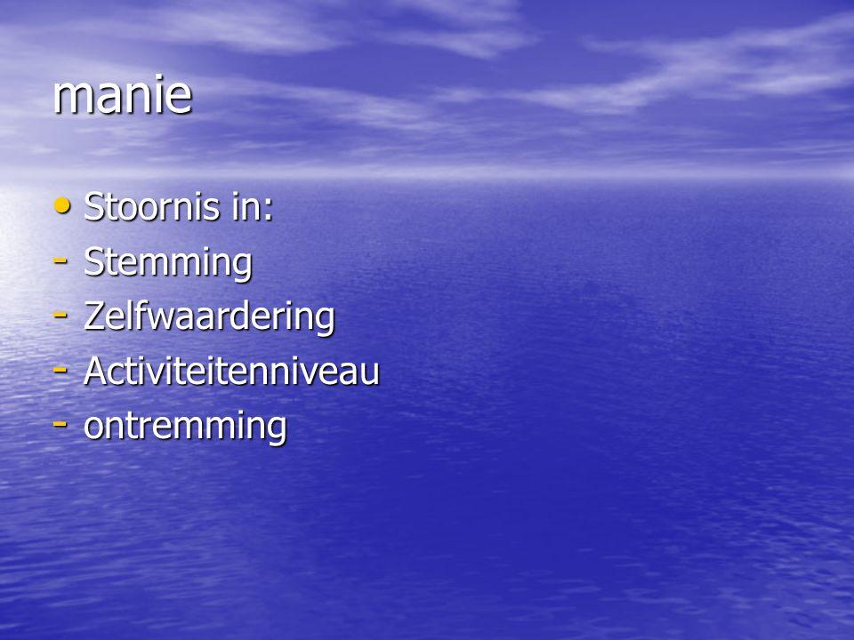 manie Stoornis in: Stoornis in: - Stemming - Zelfwaardering - Activiteitenniveau - ontremming