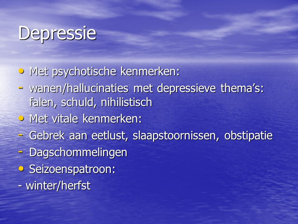 Depressie Met psychotische kenmerken: Met psychotische kenmerken: - wanen/hallucinaties met depressieve thema's: falen, schuld, nihilistisch Met vitale kenmerken: Met vitale kenmerken: - Gebrek aan eetlust, slaapstoornissen, obstipatie - Dagschommelingen Seizoenspatroon: Seizoenspatroon: - winter/herfst
