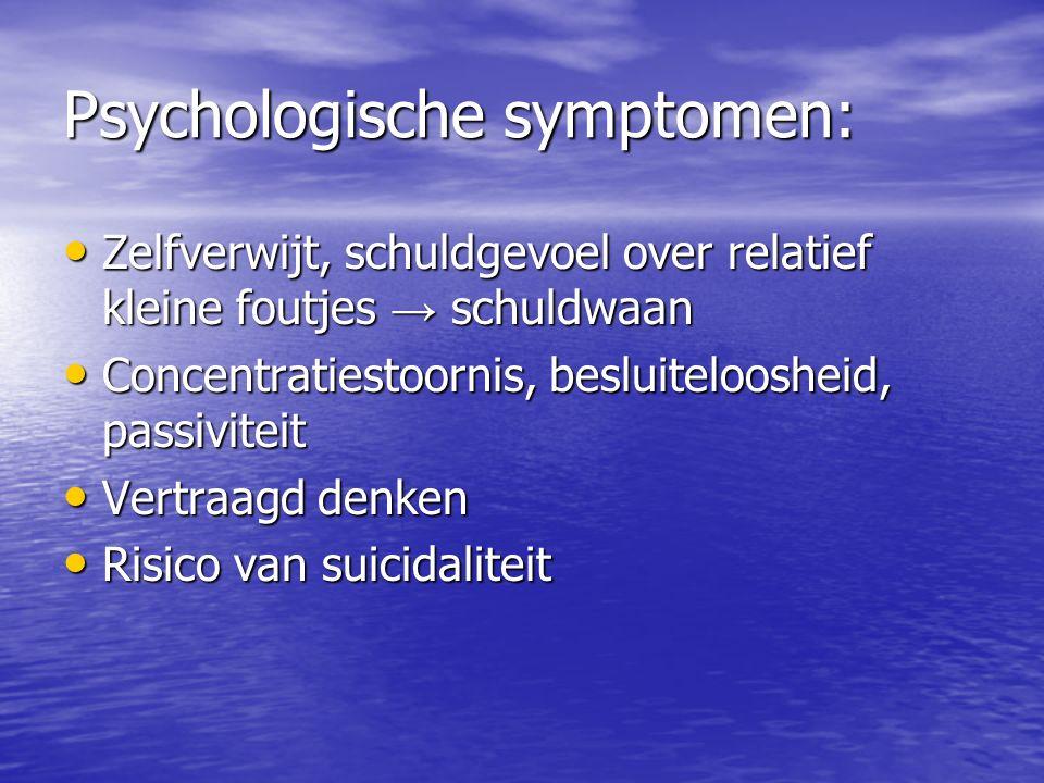 Psychologische symptomen: Zelfverwijt, schuldgevoel over relatief kleine foutjes → schuldwaan Zelfverwijt, schuldgevoel over relatief kleine foutjes →